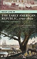 Daily Life In The Early American Republic, 1790-1820: Creating A New Nation (The Greenwood Press 'Daily Life Through History' Series)