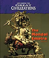The Mongol Empire (Life During the Great Civilizations)