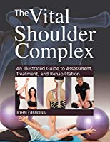 The Vital Shoulder Complex: An Illustrated Guide to Assessment, Treatment, and Rehabilitation