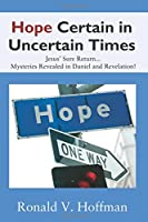 Hope Certain in Uncertain Times: Jesus' Sure Return...Mysteries Revealed in Daniel and Revelation!