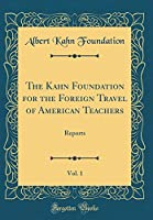 The Kahn Foundation for the Foreign Travel of American Teachers, Vol. 1: Reports (Classic Reprint)