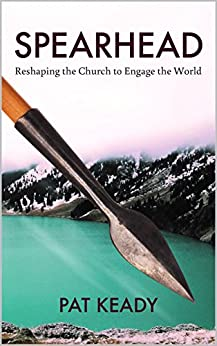Spearhead: Reshaping the Church to Engage the World by [Keady, Pat]