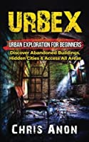Urbex: Urban Exploration for Beginners: Discover Abandoned Buildings, Hidden Cities & Access All Areas