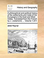 A Philosophical and Political History of the Settlements and Trade of the Europeans in the East and West Indies. Translated from the French by J. Justamond, ... Volume 1 of 4
