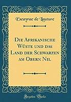 Die Afrikanische Wueste Und Das Land Der Schwarzen Am Obern Nil (Classic Reprint)
