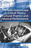 The New Guitarscape in Critical Theory, Cultural Practice and Musical Performance (Ashgate Popular and Folk Music Series)