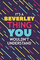 IT'S A BEVERLEY THING YOU WOULDN'T UNDERSTAND: Lined Notebook / Journal Gift, 120 Pages, 6x9, Soft Cover, Glossy Finish
