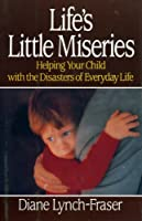 Life's Little Miseries: Helping Your Child With the Disasters of Everyday Life