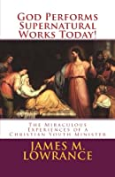 God Performs Supernatural Works Today!: The Miraculous Experiences of a Christian Youth Minister