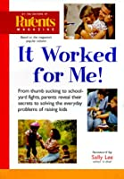 It Worked for Me: From Thumb Sucking to Schoolyard Fights, Parents Reveal Their Secrets to Solving the Everyday Problems of Raising Kids