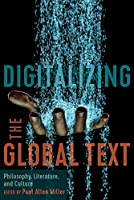Digitalizing the Global Text: Philosophy, Literature, and Culture (East-west Encounters in Literature and Cultural Studies)