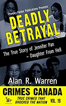 Deadly Betrayal: The True Story of Jennifer Pan - Daughter from Hell (Crimes Canada: True Crimes That Shocked The Nation Book 19) by [Warren, Alan R., Parker, RJ, Vronsky, Peter]