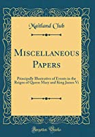Miscellaneous Papers: Principally Illustrative of Events in the Reigns of Queen Mary and King James VI (Classic Reprint)