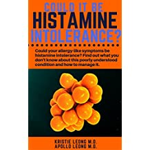 Could It Be Histamine Intolerance?: Could Your Allergy-Like Symptoms Be Histamine Intolerance?