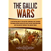 The Gallic Wars: A Captivating Guide to the Military Campaigns that Expanded the Roman Republic and Helped Julius Caesar Transform Rome into the Greatest Empire of the Ancient World