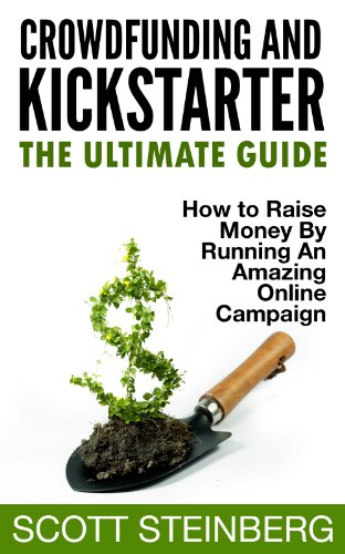 Crowdfunding and Kickstarter: The Ultimate Guide: How to Raise Money by Running an Amazing Online Campaign (Business, Marketing and Social Media: The Expert's Guide Book 1) (English Edition)