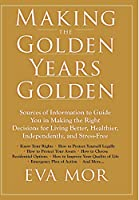 Making the Golden Years Golden: Resources and Sources of Information to Guide You in Making the Right Decisions for Living Better, Healthier, Independently and Stress-Free