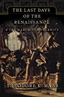 The Last Days of the Renaissance: & the March to Modernity