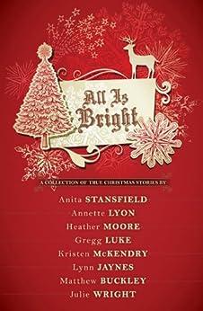 All Is Bright by [Wright, Julie, Stansfield, Anita, Buckley, Matthew, McKendry, Kristen, Jaynes, Lynn C., Moore, Heather B., Lyon, Annette, Luke, Greg, Moore, H.B.]