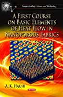 A First Course on Basic Elements of Heat Flow in Nanoporous Fabrics (Nanotechnology Science and Technology)