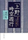 「上野」時空遊行―歴史をひもとき、「いま」を楽しむ