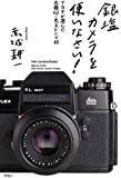 銀塩カメラを使いなさい!: アカギが選んだ名機62+名玉レンズ48