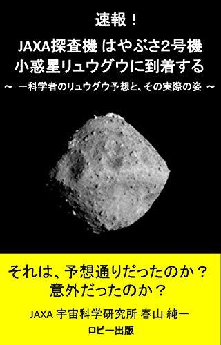 速報! JAXA探査機はやぶさ2号機 小惑星リュウグウに到着する: 一科学者のリュウグウ予想と、その実際の姿
