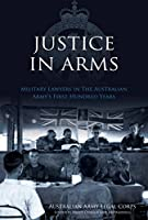 Justice in Arms: Military Lawyers in the Australian Army's First Hundred Years