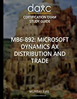 Mb6-892: Microsoft Dynamics Ax Distribution and Trade Study Guide (Dynamics Ax Companions Study Guides)