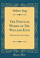 The Poetical Works of Dr. William King: With the Life of the Author (Classic Reprint)