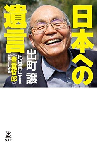 日本への遺言 地域再生の神様《豊重哲郎》が起こした奇跡 (幻冬舎単行本)