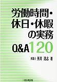 労働時間・休日・休暇の実務Q&A120