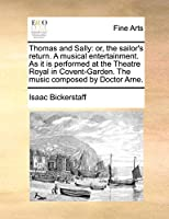 Thomas and Sally: Or, the Sailor's Return. a Musical Entertainment. as It Is Performed at the Theatre Royal in Covent-Garden. the Music Composed by Doctor Arne.