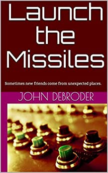 Launch the Missiles: Sometimes new friends come from unexpected places. by [DeBroder, John]