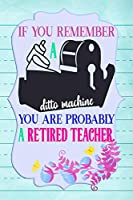 If You Remember A Ditto Machine You Are Probably A Retired Teacher.: Notebook Journal Gift for Teachers, Professors, Tutors, Coaches and Instructors