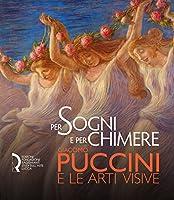 Per sogni e per chimere. Giacomo Puccini e le arti visive. Catalogo della mostra (Lucca, 18 maggio-23 settembre 2018). Ediz. italiana e inglese