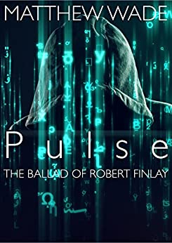 Pulse - The Ballad of Robert Finlay: 2nd Edition (re-edited version) by [Wade, Matthew]