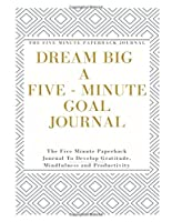Dream Big A Five - Minute Goal Journal : The Five Minute Paperback Journal : The Five Minute Paperback Journal To Develop Gratitude, Mindfulness and Productivity: Journal five minutes a day to practice gratitude, mindfulness and productivity (Five minute gratitude journal)