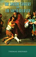The Sincere Convert and the Sound Believer: And, the Sound Believer (Works of Thomas Shepard)