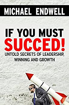 If You Must Succeed!: Untold Secrets Of; Leadership, Winning And Growth: Winning And Success:: Success Habits of great leaders and winners: by [ENDWELL, MICHAEL]