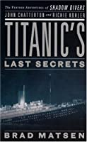 Titanic's Last Secrets: The Further Adventures of Shadow Divers John Chatterton and Richie Kohler (Thorndike Press Large Print Nonfiction Series)