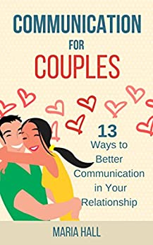 Communication For Couples: 13 Ways to Better Communication in Your Relationship (Communication Series Book 5) by [Hall, Maria]