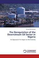The Deregulation of the Downstream Oil Sector in Nigeria: An Appraisal of its Impact on the Economy