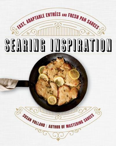 Searing Inspiration: Fast, Adaptable Entrées and Fresh Pan Sauces