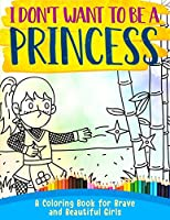 I Don't Want To Be A Princess !: A Coloring Book for Brave and Beautiful Girls