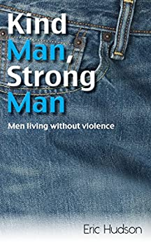 Kind Man, Strong Man: Men living without violence by [Hudson, Eric , Hudson, Eric ]