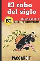 Spanish Novels: El robo del siglo (Spanish Novels for Upper-Intermediates - B2)