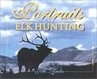 Portraits of Elk Hunting: Scenes and Essays of Elk and Hunters from the West