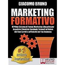 MARKETING FORMATIVO.  Il Primo Sistema di Funnel Marketing Educativo per Acquisire Clienti da Facebook, Formarli al Valore del Tuoi Servizi e all'Unicità ... (Autore Bestseller Vol. 3) (Italian Edition)