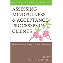 Assessing Mindfulness and Acceptance Processes in Clients: Illuminating the Theory and Practice of Change (The Context Press Mindfulness and Acceptance Practica Series)